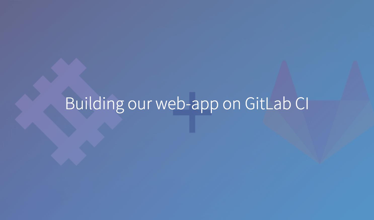 Building Our Web App On Gitlab Ci Gitlab