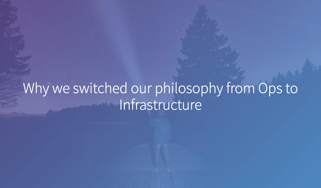 Why we switched our philosophy from Ops to Infrastructure
