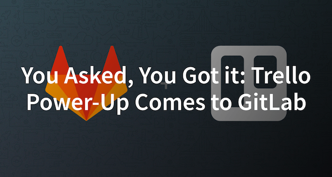 You asked, you got it: GitLab Power-Up comes to Trello | GitLab